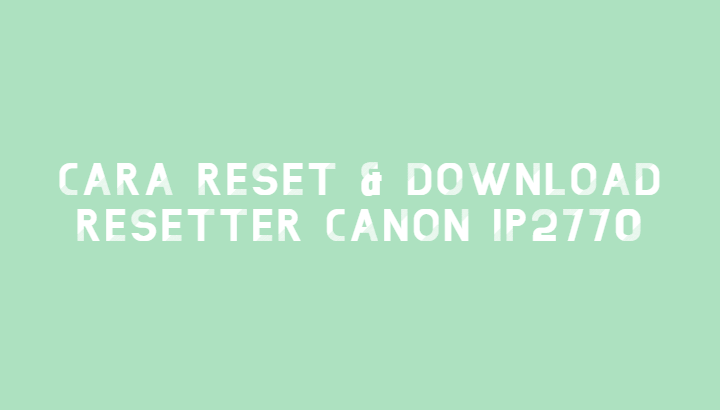 Cara Reset & Download Resetter Printer Canon iP2770